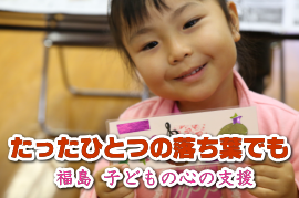 【福島:心のケア】たったひとつの落ち葉でも -子どもの支援-