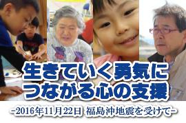 生きていく勇気につながる心の支援 -2016年11月22日 福島沖地震を受けて-
